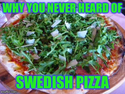 WHY YOU NEVER HEARD OF SWEDISH PIZZA | made w/ Imgflip meme maker