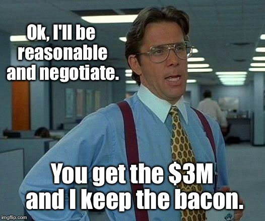 That Would Be Great Meme | Ok, I'll be reasonable and negotiate. You get the $3M and I keep the bacon. | image tagged in memes,that would be great | made w/ Imgflip meme maker
