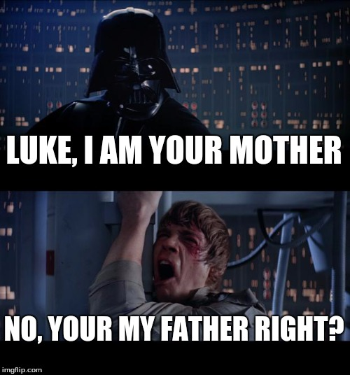 Star Wars No Meme | LUKE, I AM YOUR MOTHER NO, YOUR MY FATHER RIGHT? | image tagged in memes,star wars no | made w/ Imgflip meme maker