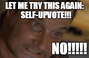 Straining | LET ME TRY THIS AGAIN:  SELF-UPVOTE!!! NO!!!!! | image tagged in straining | made w/ Imgflip meme maker