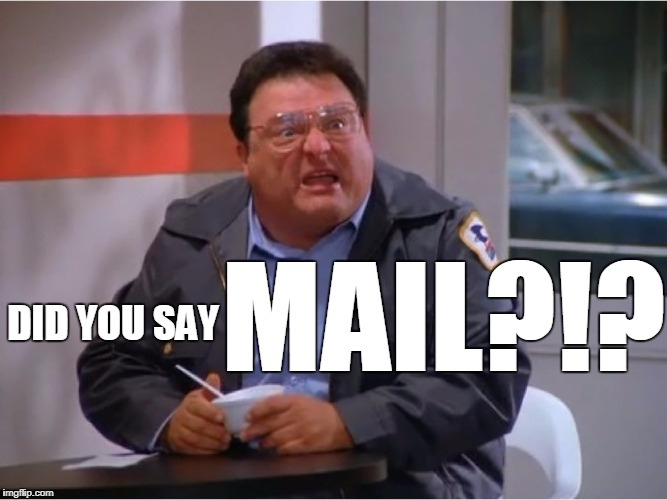 Newman Angry Mailman | DID YOU SAY MAIL?!? | image tagged in newman angry mailman | made w/ Imgflip meme maker