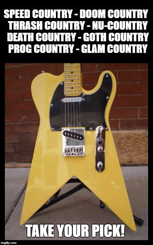 Tele-V - Country Meets Metal | SPEED COUNTRY - DOOM COUNTRY  THRASH COUNTRY - NU-COUNTRY  DEATH COUNTRY - GOTH COUNTRY  PROG COUNTRY - GLAM COUNTRY TAKE YOUR PICK! | image tagged in guitar,country music,heavy metal,metal,country | made w/ Imgflip meme maker