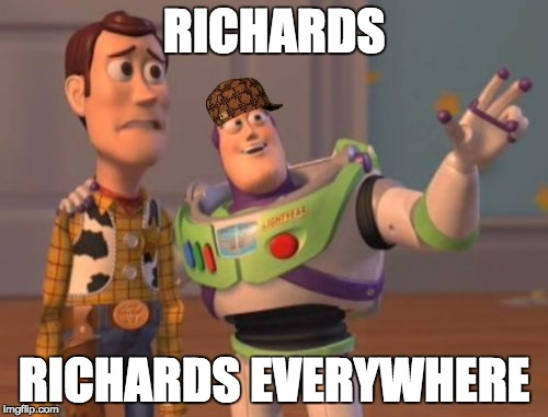 X, X Everywhere Meme | RICHARDS RICHARDS EVERYWHERE | image tagged in memes,x x everywhere,scumbag | made w/ Imgflip meme maker