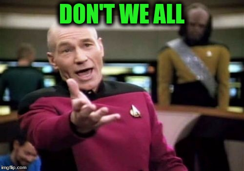 Picard Wtf Meme | DON'T WE ALL | image tagged in memes,picard wtf | made w/ Imgflip meme maker