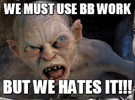Gollum lord of the rings | WE MUST USE BB WORK BUT WE HATES IT!!! | image tagged in gollum lord of the rings | made w/ Imgflip meme maker