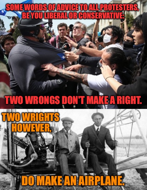 Well it's true | SOME WORDS OF ADVICE TO ALL PROTESTERS, BE YOU LIBERAL OR CONSERVATIVE: TWO WRONGS DON'T MAKE A RIGHT. TWO WRIGHTS HOWEVER, DO MAKE AN AIRPL | image tagged in alt right,liberal,conservative,protest,antifa,airplane | made w/ Imgflip meme maker