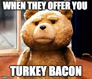 Don't. | WHEN THEY OFFER YOU TURKEY BACON | image tagged in memes,ted,iwanttobebacon,iwanttobebaconcom | made w/ Imgflip meme maker