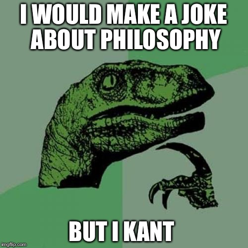 Philosoraptor Meme | I WOULD MAKE A JOKE ABOUT PHILOSOPHY BUT I KANT | image tagged in memes,philosoraptor | made w/ Imgflip meme maker
