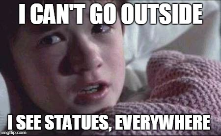 I See Dumb People | I CAN'T GO OUTSIDE I SEE STATUES, EVERYWHERE | image tagged in i see dead people,statues,memorial,carvings,plaques,monuments | made w/ Imgflip meme maker
