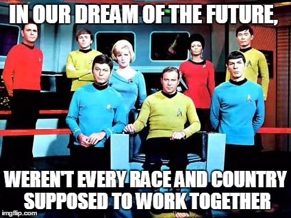 star trek | IN OUR DREAM OF THE FUTURE, WEREN'T EVERY RACE AND COUNTRY SUPPOSED TO WORK TOGETHER | image tagged in star trek | made w/ Imgflip meme maker
