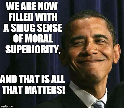 WE ARE NOW FILLED WITH A SMUG SENSE OF MORAL SUPERIORITY, AND THAT IS ALL THAT MATTERS! | made w/ Imgflip meme maker