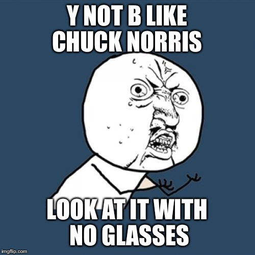 Y U No Meme | Y NOT B LIKE CHUCK NORRIS LOOK AT IT WITH NO GLASSES | image tagged in memes,y u no | made w/ Imgflip meme maker
