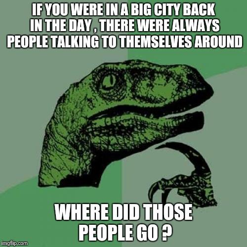 Philosoraptor Meme | IF YOU WERE IN A BIG CITY BACK IN THE DAY , THERE WERE ALWAYS PEOPLE TALKING TO THEMSELVES AROUND WHERE DID THOSE PEOPLE GO ? | image tagged in memes,philosoraptor | made w/ Imgflip meme maker