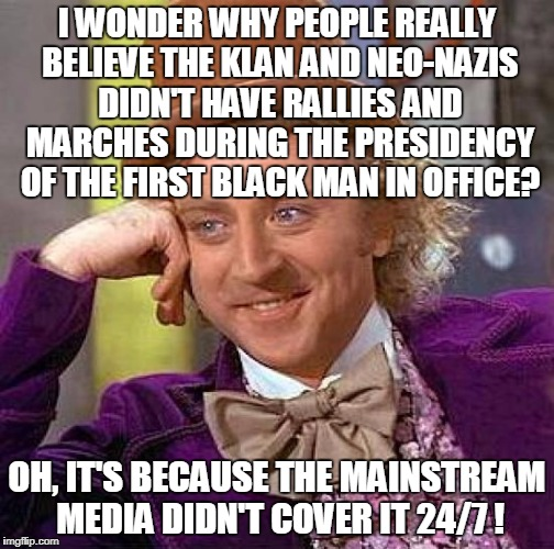 The racists have always had their marches and public rallies and hardly anyone cared when only the local news covered it.  | I WONDER WHY PEOPLE REALLY BELIEVE THE KLAN AND NEO-NAZIS DIDN'T HAVE RALLIES AND MARCHES DURING THE PRESIDENCY OF THE FIRST BLACK MAN IN OF | image tagged in memes,creepy condescending wonka,kkk,neo-nazis,racist,mainstream media | made w/ Imgflip meme maker