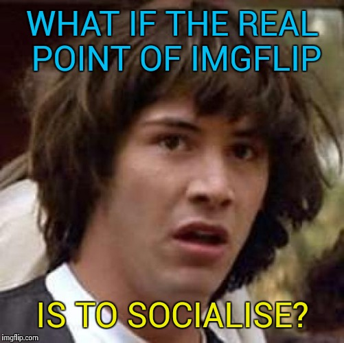 Conspiracy Keanu Meme | WHAT IF THE REAL POINT OF IMGFLIP IS TO SOCIALISE? | image tagged in memes,conspiracy keanu | made w/ Imgflip meme maker