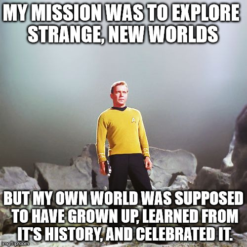 History informs the future, or at least it was supposed to... | MY MISSION WAS TO EXPLORE STRANGE, NEW WORLDS BUT MY OWN WORLD WAS SUPPOSED TO HAVE GROWN UP, LEARNED FROM IT'S HISTORY, AND CELEBRATED IT. | image tagged in captain kirk | made w/ Imgflip meme maker