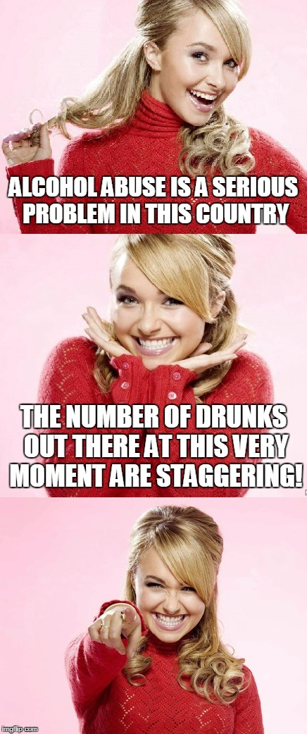 it's edgily funny because it's not directly about me (I think) | ALCOHOL ABUSE IS A SERIOUS PROBLEM IN THIS COUNTRY THE NUMBER OF DRUNKS OUT THERE AT THIS VERY MOMENT ARE STAGGERING! | image tagged in hayden red pun,bad pun hayden panettiere,memes,alcohol,drunk,bad joke | made w/ Imgflip meme maker