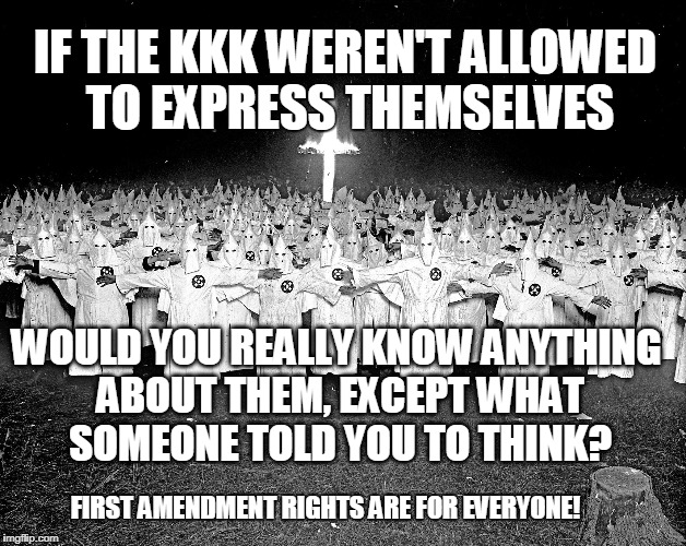 KKK and the First Amendment | IF THE KKK WEREN'T ALLOWED TO EXPRESS THEMSELVES WOULD YOU REALLY KNOW ANYTHING ABOUT THEM, EXCEPT WHAT SOMEONE TOLD YOU TO THINK? FIRST AME | image tagged in demonstration,rally,freedom of speech,constitution,rights | made w/ Imgflip meme maker