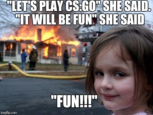 "Disaster Girl Meme | ""LET'S PLAY CS:GO"" SHE SAID. ""IT WILL BE FUN"" SHE SAID ""FUN!!!"" 