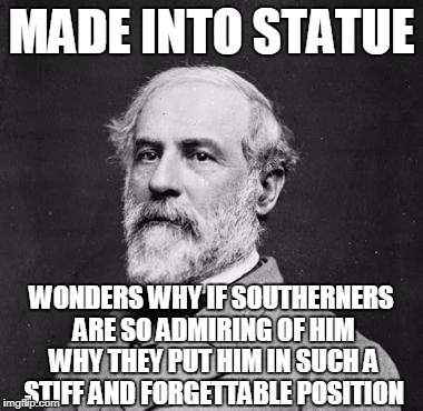 MADE INTO STATUE WONDERS WHY IF SOUTHERNERS ARE SO ADMIRING OF HIM WHY THEY PUT HIM IN SUCH A STIFF AND FORGETTABLE POSITION | made w/ Imgflip meme maker
