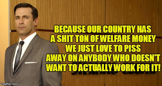 BECAUSE OUR COUNTRY HAS A SHIT TON OF WELFARE MONEY WE JUST LOVE TO PISS AWAY ON ANYBODY WHO DOESN'T WANT TO ACTUALLY WORK FOR IT! | made w/ Imgflip meme maker