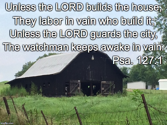 Unless the LORD builds the house, They labor in vain who build it; Unless the LORD guards the city, The watchman keeps awake in vain. Psa. 1 | image tagged in house | made w/ Imgflip meme maker