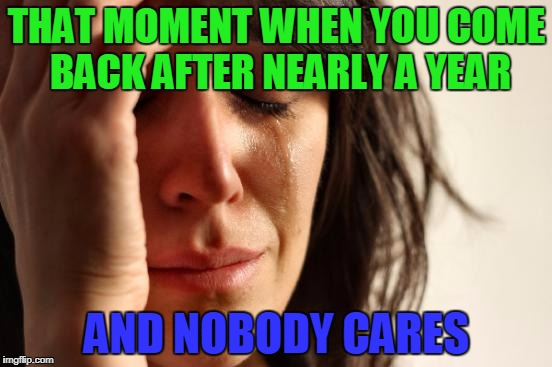 Guess who's back? ME!!! | THAT MOMENT WHEN YOU COME BACK AFTER NEARLY A YEAR AND NOBODY CARES | image tagged in memes,first world problems | made w/ Imgflip meme maker