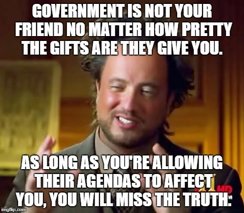 Ancient Aliens Meme | GOVERNMENT IS NOT YOUR FRIEND NO MATTER HOW PRETTY THE GIFTS ARE THEY GIVE YOU. AS LONG AS YOU'RE ALLOWING THEIR AGENDAS TO AFFECT YOU, YOU  | image tagged in memes,ancient aliens | made w/ Imgflip meme maker