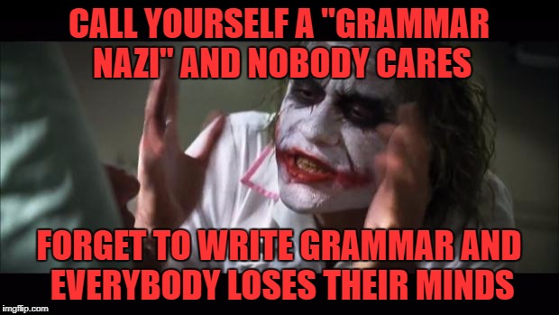 "it seems odd to call yourself a ___nazi.. i always thought nazis were bad      | CALL YOURSELF A ""GRAMMAR NAZI"" AND NOBODY CARES FORGET TO WRITE GRAMMAR AND EVERYBODY LOSES THEIR MINDS 
