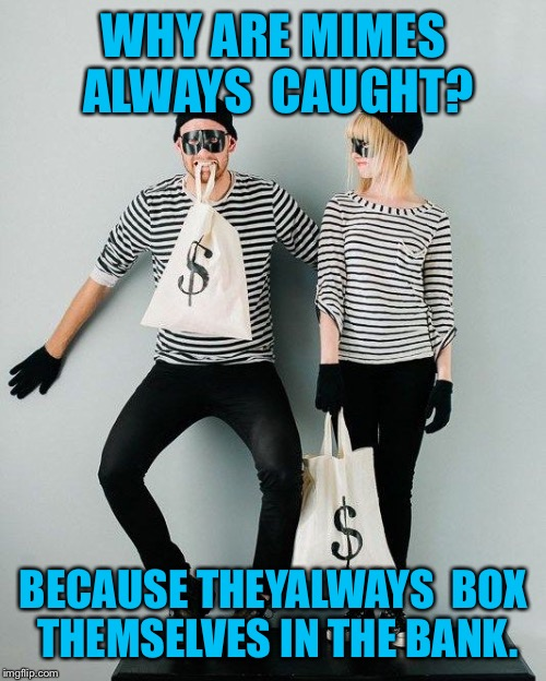 WHY ARE MIMES ALWAYS  CAUGHT? BECAUSE THEYALWAYS  BOX THEMSELVES IN THE BANK. | made w/ Imgflip meme maker