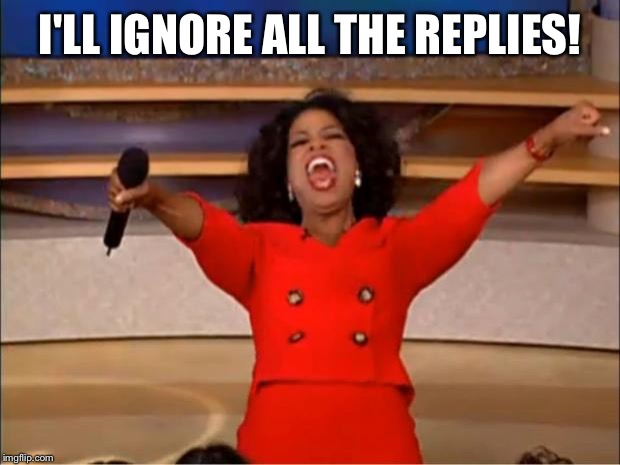 Oprah You Get A Meme | I'LL IGNORE ALL THE REPLIES! | image tagged in memes,oprah you get a | made w/ Imgflip meme maker