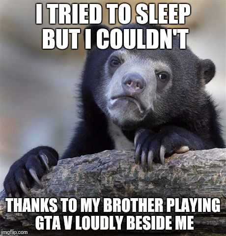 Confession Bear Meme | I TRIED TO SLEEP BUT I COULDN'T THANKS TO MY BROTHER PLAYING GTA V LOUDLY BESIDE ME | image tagged in memes,confession bear | made w/ Imgflip meme maker