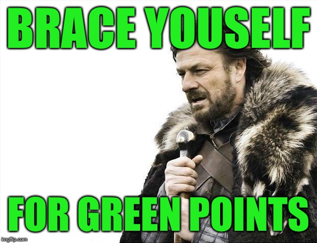Brace Yourselves X is Coming Meme | BRACE YOUSELF FOR GREEN POINTS | image tagged in memes,brace yourselves x is coming | made w/ Imgflip meme maker