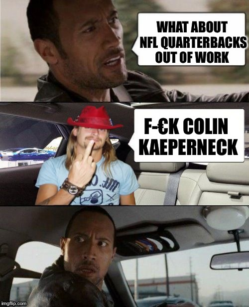 The Rock Driving Kid Rock | WHAT ABOUT NFL QUARTERBACKS OUT OF WORK F-€K COLIN KAEPERNECK | image tagged in the rock driving kid rock | made w/ Imgflip meme maker
