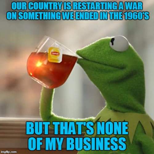 I may have to move to Canada if this gets any worse.  0_0 | OUR COUNTRY IS RESTARTING A WAR ON SOMETHING WE ENDED IN THE 1960'S BUT THAT'S NONE OF MY BUSINESS | image tagged in memes,but thats none of my business,kermit the frog | made w/ Imgflip meme maker
