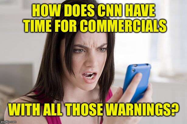 HOW DOES CNN HAVE TIME FOR COMMERCIALS WITH ALL THOSE WARNINGS? | made w/ Imgflip meme maker