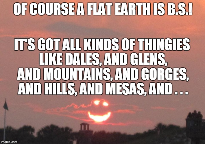 OF COURSE A FLAT EARTH IS B.S.! IT'S GOT ALL KINDS OF THINGIES LIKE DALES, AND GLENS, AND MOUNTAINS, AND GORGES, AND HILLS, AND MESAS, AND . | made w/ Imgflip meme maker