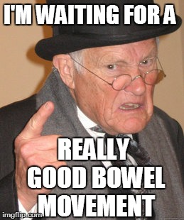 Back In My Day Meme | I'M WAITING FOR A REALLY GOOD BOWEL MOVEMENT | image tagged in memes,back in my day | made w/ Imgflip meme maker