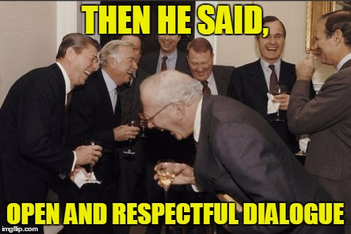 THEN HE SAID, OPEN AND RESPECTFUL DIALOGUE | made w/ Imgflip meme maker