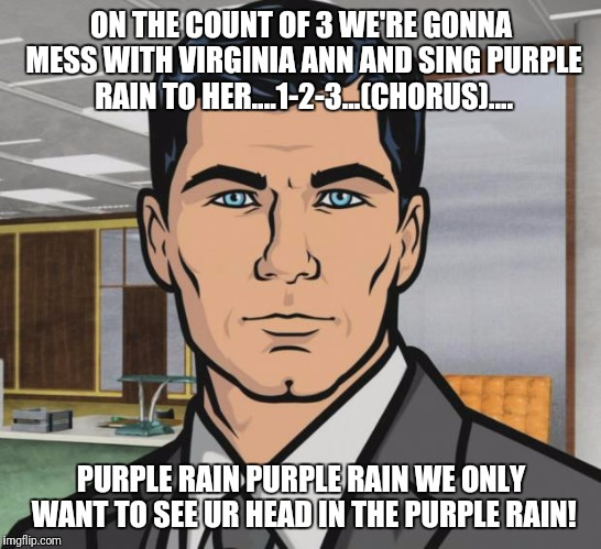 Archer Meme | ON THE COUNT OF 3 WE'RE GONNA MESS WITH VIRGINIA ANN AND SING PURPLE RAIN TO HER....1-2-3...(CHORUS).... PURPLE RAIN PURPLE RAIN WE ONLY WAN | image tagged in memes,archer | made w/ Imgflip meme maker