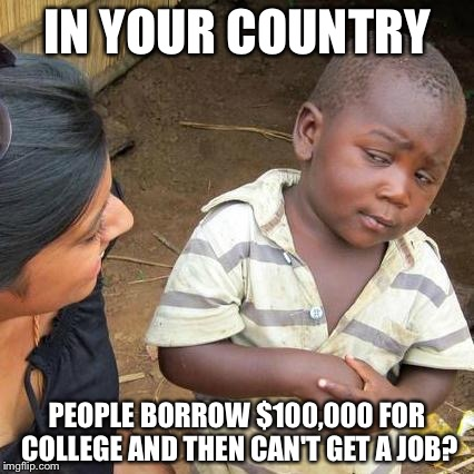 Third World Skeptical Kid Meme | IN YOUR COUNTRY PEOPLE BORROW $100,000 FOR COLLEGE AND THEN CAN'T GET A JOB? | image tagged in memes,third world skeptical kid | made w/ Imgflip meme maker