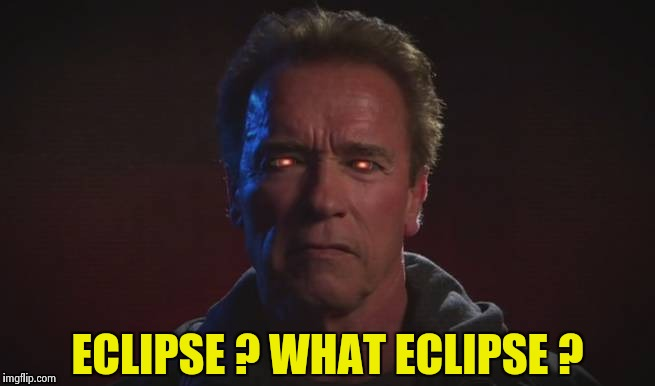 Terminator fire eyes | ECLIPSE ? WHAT ECLIPSE ? | image tagged in terminator fire eyes | made w/ Imgflip meme maker