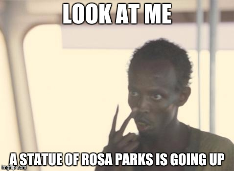I'm the board of supervisors now... | LOOK AT ME A STATUE OF ROSA PARKS IS GOING UP | image tagged in memes,i'm the captain now,statues,rosa parks | made w/ Imgflip meme maker