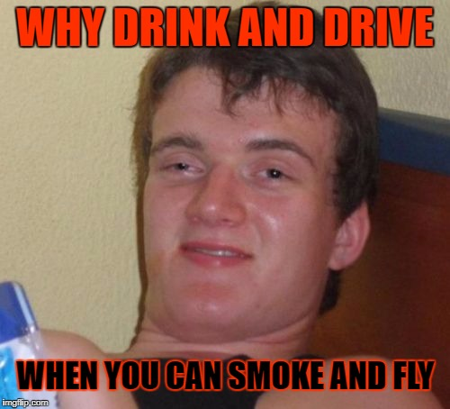 I Flew so High, I Touched The Sky! | WHY DRINK AND DRIVE WHEN YOU CAN SMOKE AND FLY | image tagged in memes,10 guy,weed,google,marijuana,craziness_all_the_way | made w/ Imgflip meme maker
