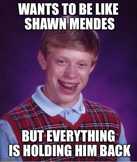 Bad Luck Brian Meme | WANTS TO BE LIKE SHAWN MENDES BUT EVERYTHING IS HOLDING HIM BACK | image tagged in memes,bad luck brian | made w/ Imgflip meme maker