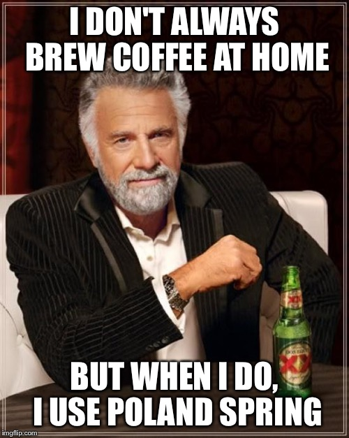 The Most Interesting Man In The World Meme | I DON'T ALWAYS BREW COFFEE AT HOME BUT WHEN I DO, I USE POLAND SPRING | image tagged in memes,the most interesting man in the world | made w/ Imgflip meme maker
