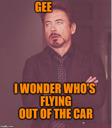 Face You Make Robert Downey Jr Meme | GEE I WONDER WHO'S FLYING OUT OF THE CAR | image tagged in memes,face you make robert downey jr | made w/ Imgflip meme maker