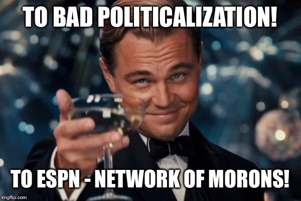 Leonardo Dicaprio Cheers Meme | TO BAD POLITICALIZATION! TO ESPN - NETWORK OF MORONS! | image tagged in memes,leonardo dicaprio cheers | made w/ Imgflip meme maker
