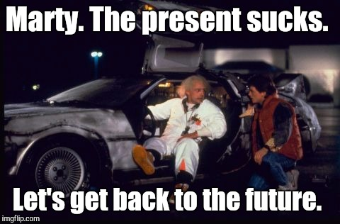 Back To The Future  | Marty. The present sucks. Let's get back to the future. | image tagged in back to the future | made w/ Imgflip meme maker