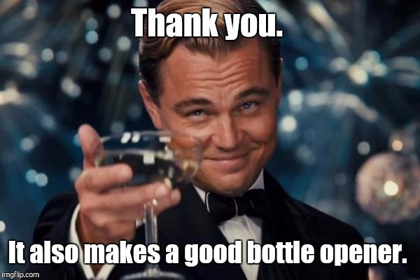 Leonardo Dicaprio Cheers Meme | Thank you. It also makes a good bottle opener. | image tagged in memes,leonardo dicaprio cheers | made w/ Imgflip meme maker